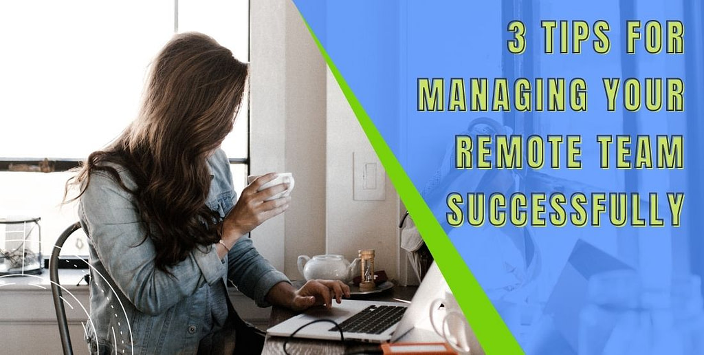 3 Tips for Managing Your Remote Team Successfully